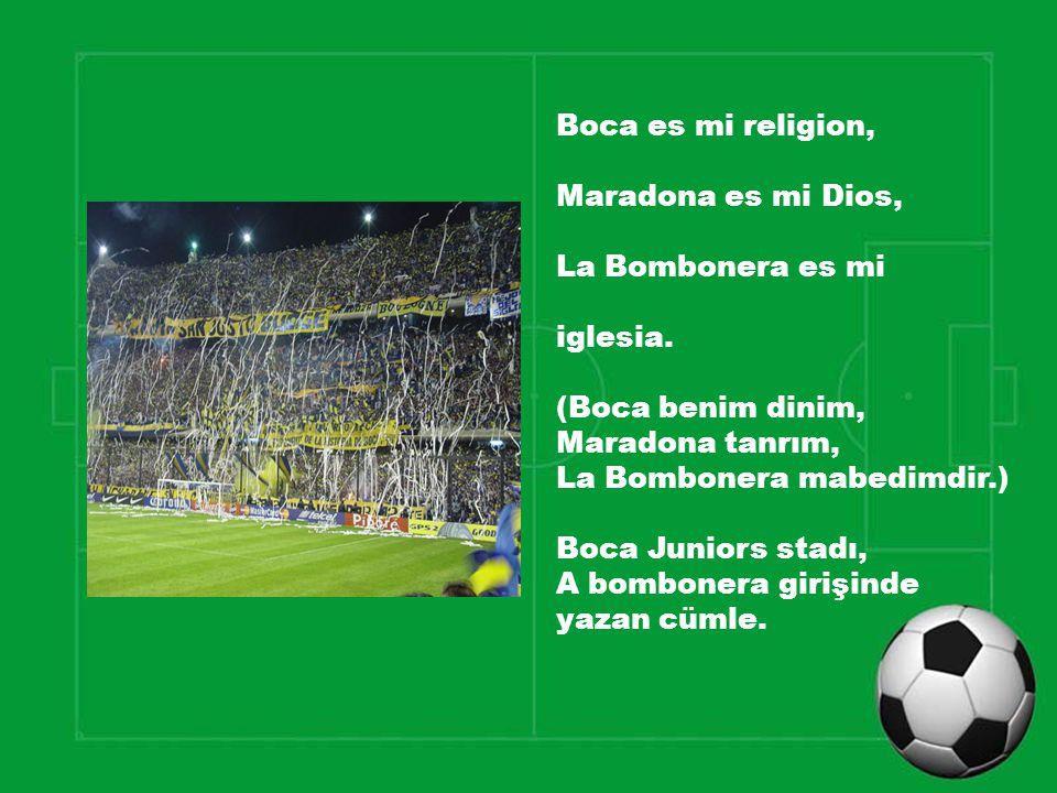 Boca es mi religion, Maradona es mi Dios, La Bombonera es mi iglesia. (Boca benim dinim, Maradona tanrım, La Bombonera mabedimdir.) Boca Juniors stadı
