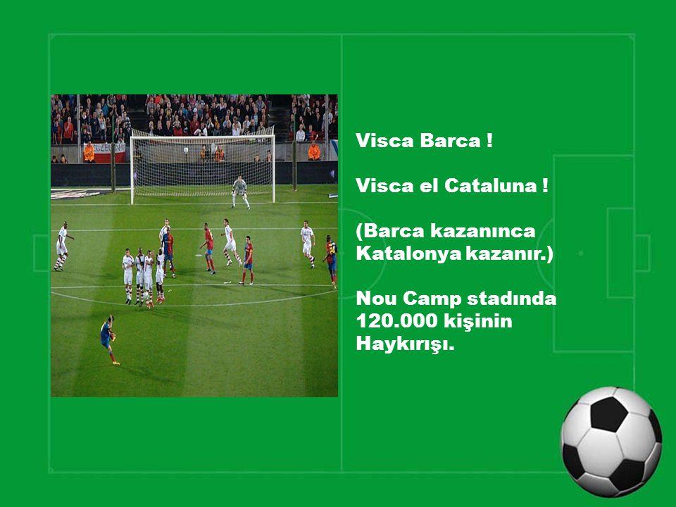 Visca Barca ! Visca el Cataluna ! (Barca kazanınca Katalonya kazanır.) Nou Camp stadında 120.000 kişinin Haykırışı.