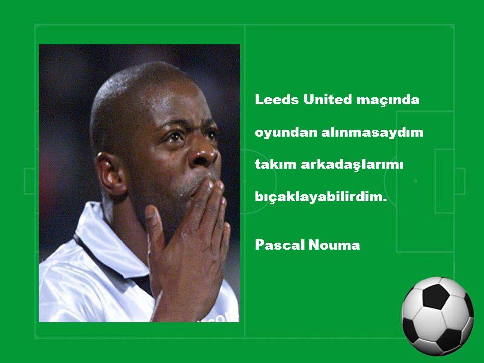 Leeds United maçında oyundan alınmasaydım takım arkadaşlarımı bıçaklayabilirdim. Pascal Nouma