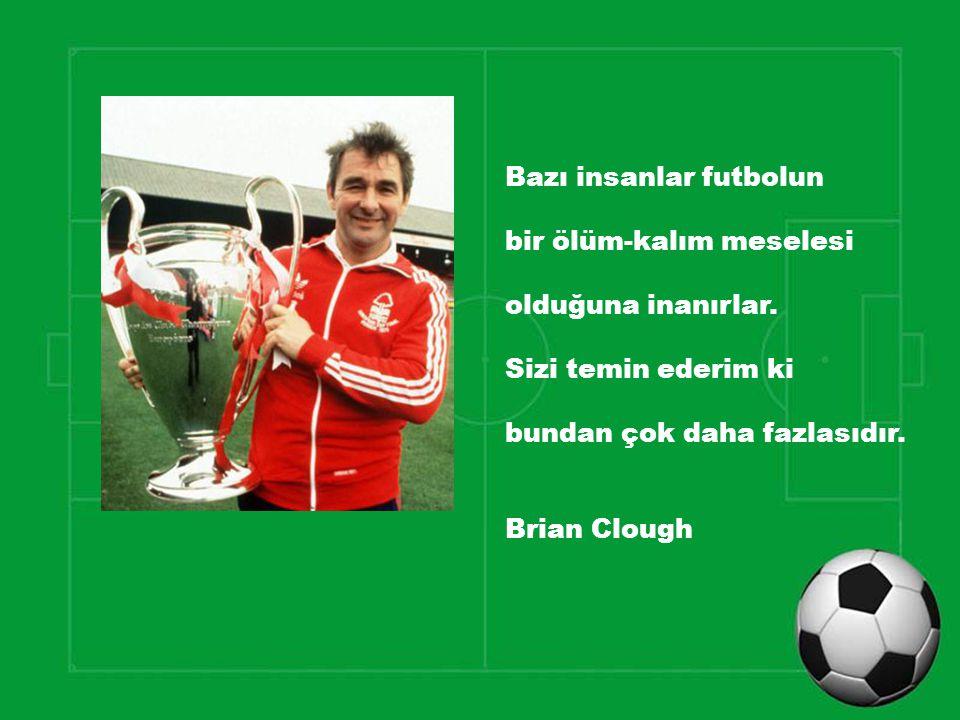 Bazı insanlar futbolun bir ölüm-kalım meselesi olduğuna inanırlar. Sizi temin ederim ki bundan çok daha fazlasıdır. Brian Clough