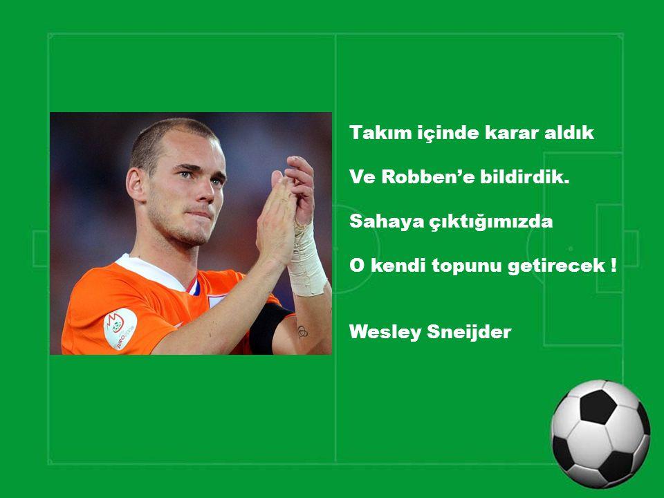Takım içinde karar aldık Ve Robben'e bildirdik. Sahaya çıktığımızda O kendi topunu getirecek ! Wesley Sneijder