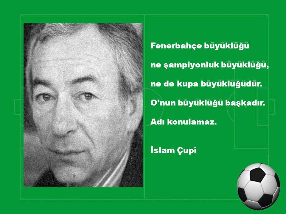 Fenerbahçe büyüklüğü ne şampiyonluk büyüklüğü, ne de kupa büyüklüğüdür. O'nun büyüklüğü başkadır. Adı konulamaz. İslam Çupi