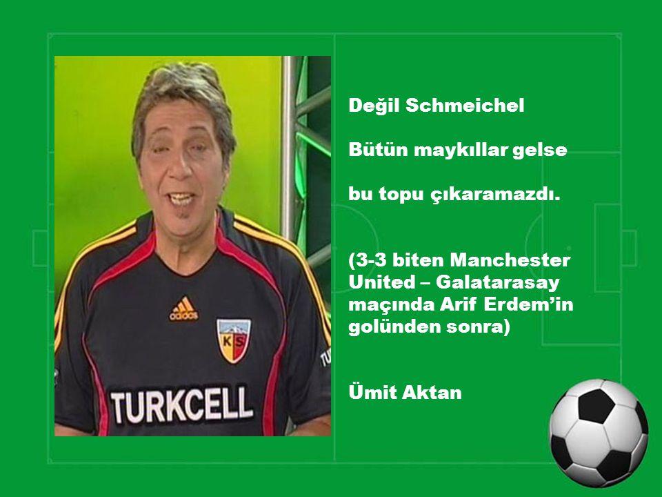 Değil Schmeichel Bütün maykıllar gelse bu topu çıkaramazdı. (3-3 biten Manchester United – Galatarasay maçında Arif Erdem'in golünden sonra) Ümit Akta