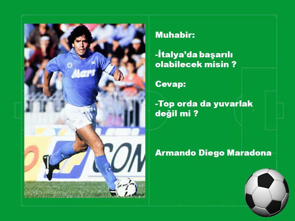 Muhabir: -İtalya'da başarılı olabilecek misin ? Cevap: -Top orda da yuvarlak değil mi ? Armando Diego Maradona