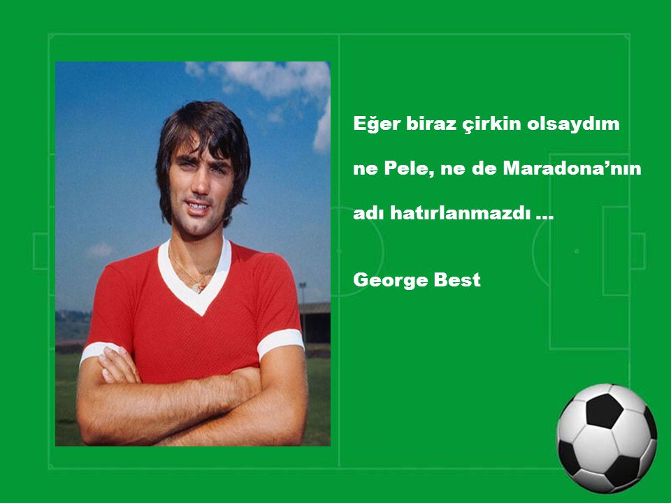 Eğer biraz çirkin olsaydım ne Pele, ne de Maradona'nın adı hatırlanmazdı … George Best