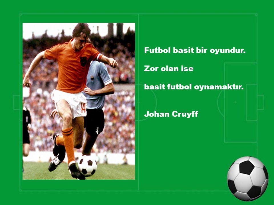 Futbol basit bir oyundur. Zor olan ise basit futbol oynamaktır. Johan Cruyff