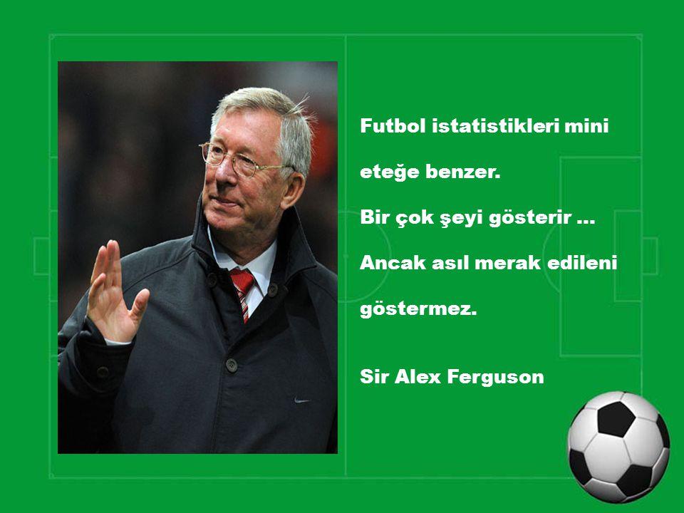 Futbol istatistikleri mini eteğe benzer. Bir çok şeyi gösterir … Ancak asıl merak edileni göstermez. Sir Alex Ferguson
