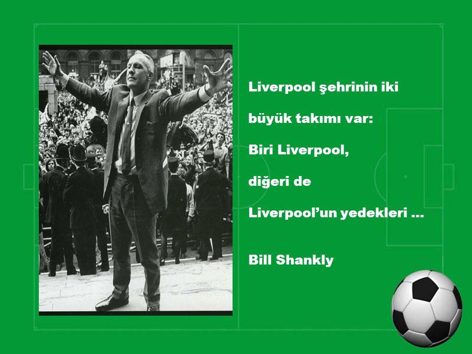 Liverpool şehrinin iki büyük takımı var: Biri Liverpool, diğeri de Liverpool'un yedekleri … Bill Shankly