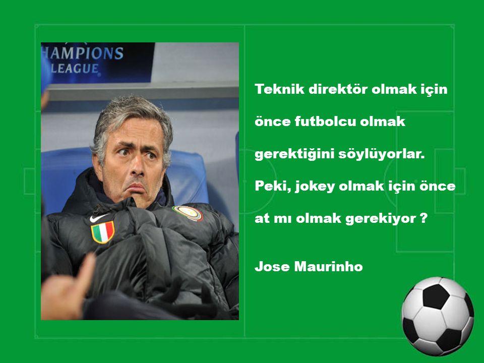 Teknik direktör olmak için önce futbolcu olmak gerektiğini söylüyorlar. Peki, jokey olmak için önce at mı olmak gerekiyor ? Jose Maurinho
