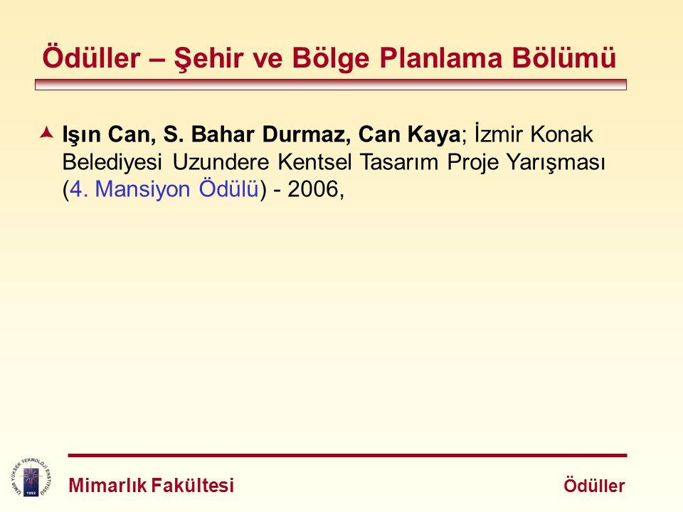 Ödüller – Şehir ve Bölge Planlama Bölümü  Işın Can, S. Bahar Durmaz, Can Kaya; İzmir Konak Belediyesi Uzundere Kentsel Tasarım Proje Yarışması (4. Ma