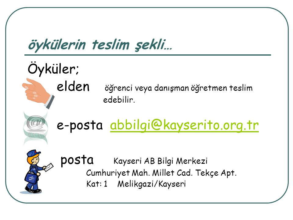 öykülerin teslim şekli… Öyküler; elden öğrenci veya danışman öğretmen teslim edebilir. e-posta abbilgi@kayserito.org.trabbilgi@kayserito.org.tr posta