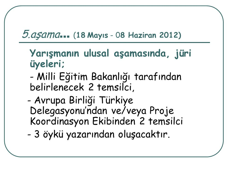 5.aşama … (18 Mayıs - 08 Haziran 2012) Yarışmanın ulusal aşamasında, jüri üyeleri; - Milli Eğitim Bakanlığı tarafından belirlenecek 2 temsilci, - Avru