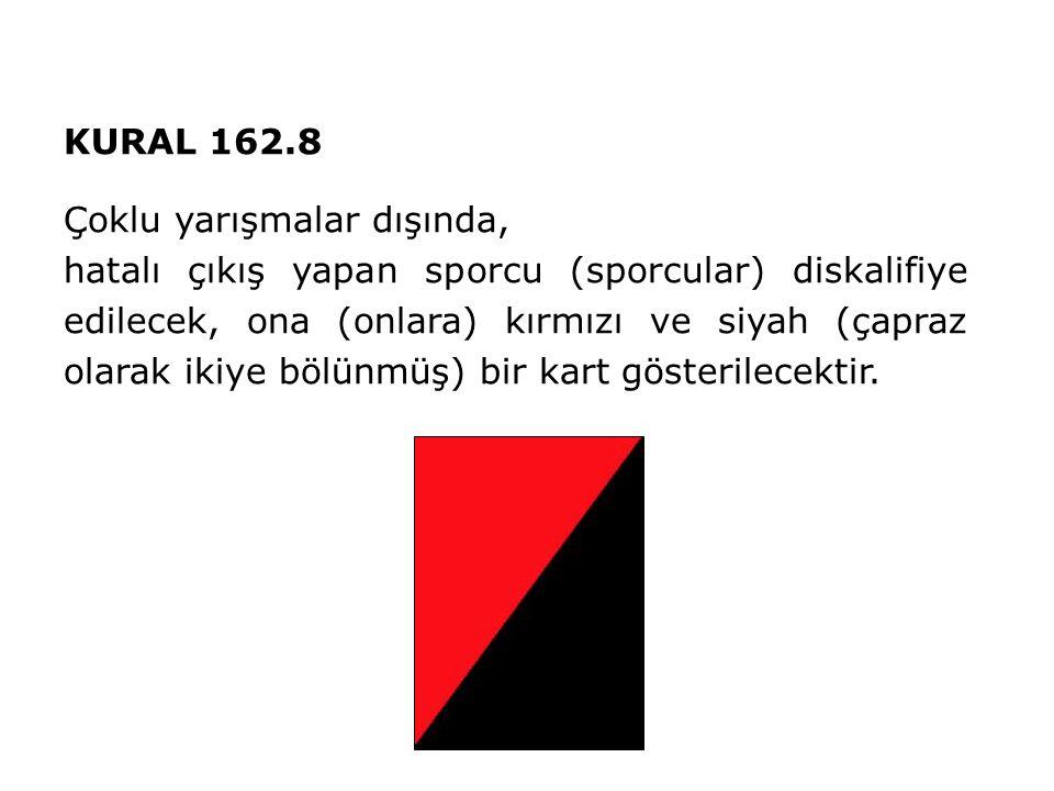 KURAL 162.8 Çoklu yarışmalar dışında, hatalı çıkış yapan sporcu (sporcular) diskalifiye edilecek, ona (onlara) kırmızı ve siyah (çapraz olarak ikiye bölünmüş) bir kart gösterilecektir.