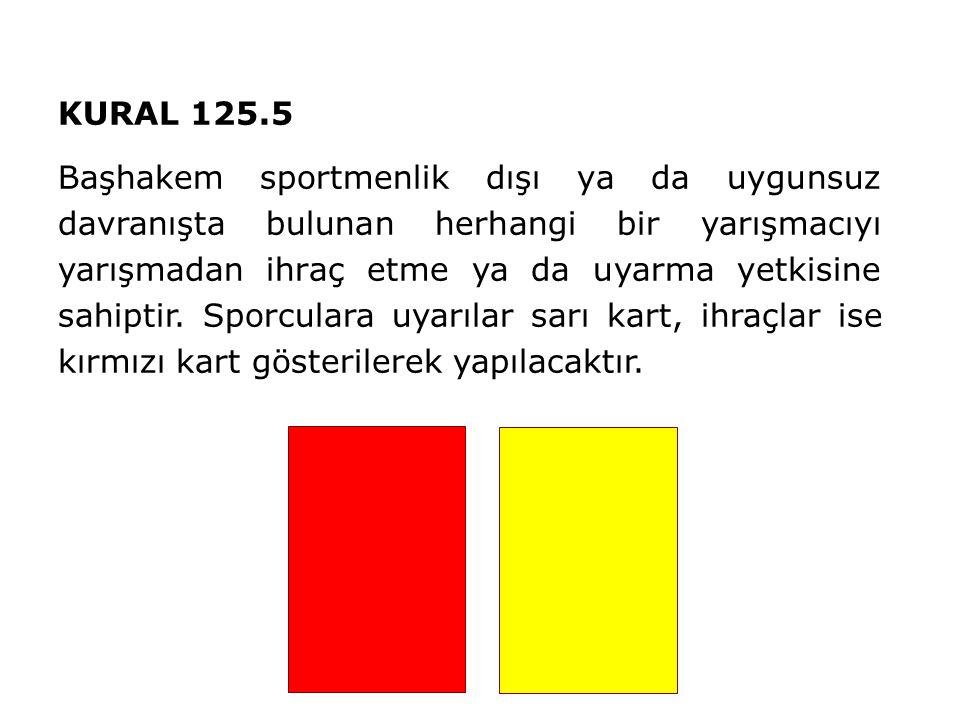 KURAL 125.5 Başhakem sportmenlik dışı ya da uygunsuz davranışta bulunan herhangi bir yarışmacıyı yarışmadan ihraç etme ya da uyarma yetkisine sahiptir.