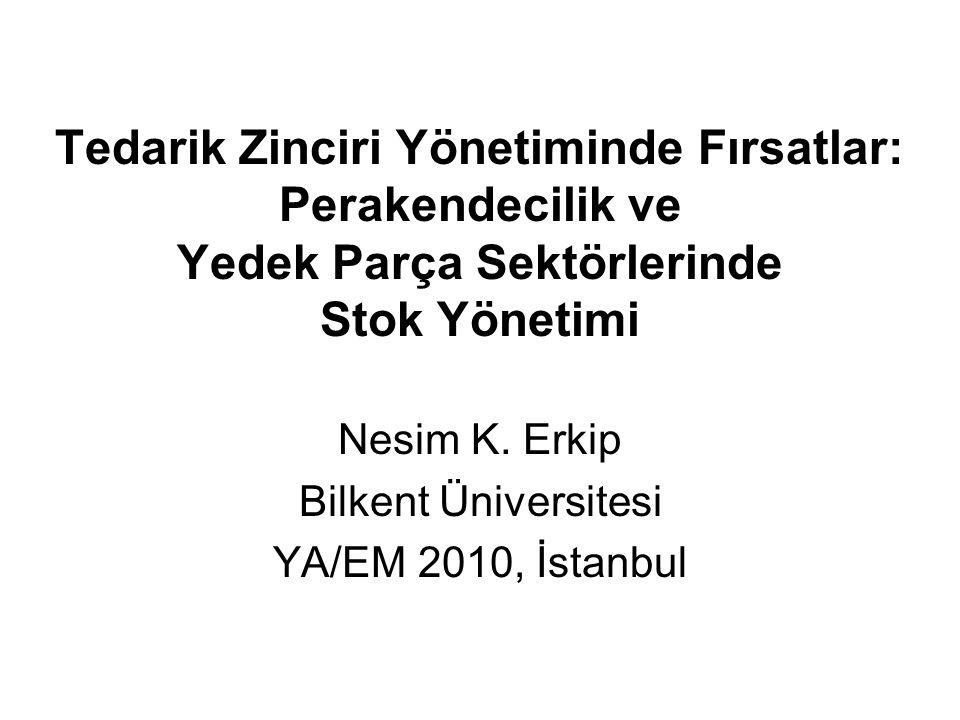 Tedarik Zinciri Yönetiminde Fırsatlar: Perakendecilik ve Yedek Parça Sektörlerinde Stok Yönetimi Nesim K. Erkip Bilkent Üniversitesi YA/EM 2010, İstan