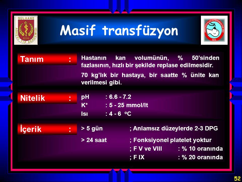 52 Masif transfüzyon Tanım: Hastanın kan volumünün, % 50'sinden fazlasının, hızlı bir şekilde replase edilmesidir. 70 kg'lık bir hastaya, bir saatte %