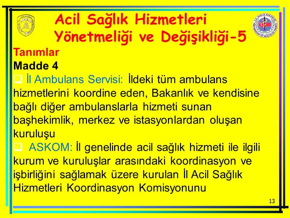 13 Acil Sağlık Hizmetleri Yönetmeliği ve Değişikliği-5 Tanımlar Madde 4  İl Ambulans Servisi: İldeki tüm ambulans hizmetlerini koordine eden, Bakanlık ve kendisine bağlı diğer ambulanslarla hizmeti sunan başhekimlik, merkez ve istasyonlardan oluşan kuruluşu  ASKOM: İl genelinde acil sağlık hizmeti ile ilgili kurum ve kuruluşlar arasındaki koordinasyon ve işbirliğini sağlamak üzere kurulan İl Acil Sağlık Hizmetleri Koordinasyon Komisyonunu