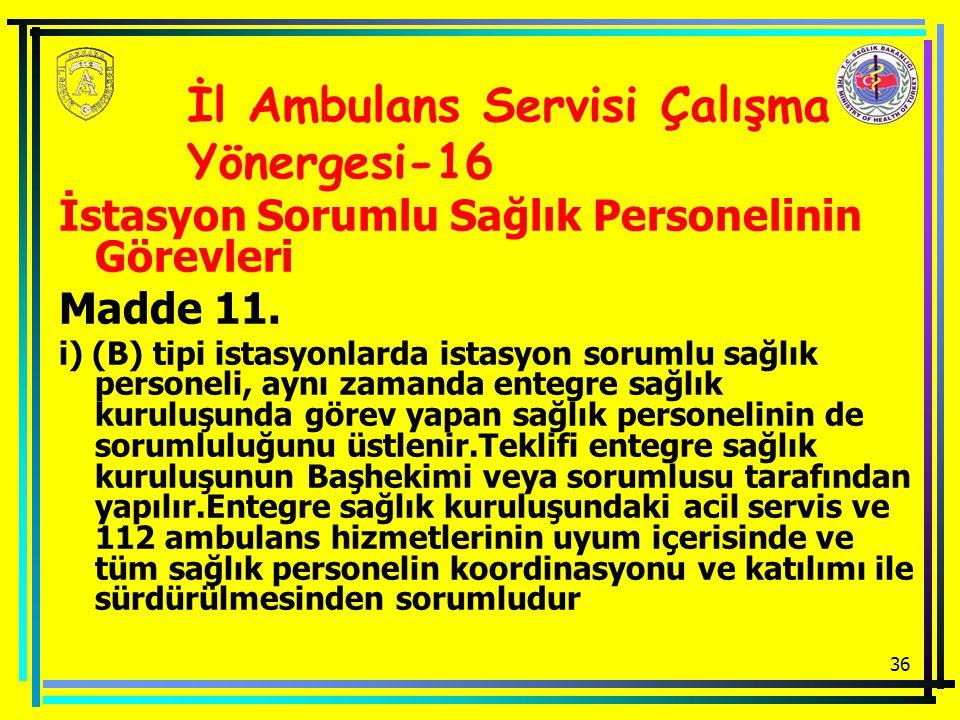 36 İstasyon Sorumlu Sağlık Personelinin Görevleri Madde 11. i) (B) tipi istasyonlarda istasyon sorumlu sağlık personeli, aynı zamanda entegre sağlık k