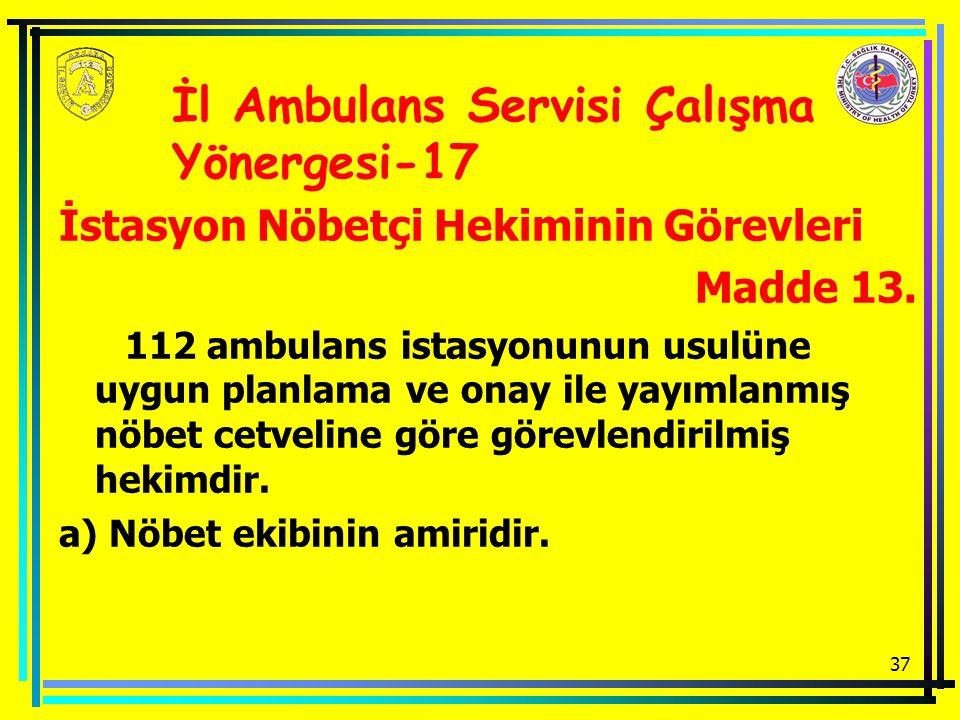 37 İstasyon Nöbetçi Hekiminin Görevleri Madde 13. 112 ambulans istasyonunun usulüne uygun planlama ve onay ile yayımlanmış nöbet cetveline göre görevl