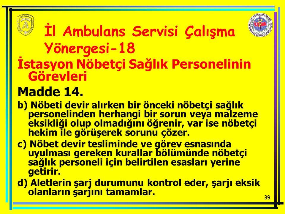 39 İstasyon Nöbetçi Sağlık Personelinin Görevleri Madde 14. b) Nöbeti devir alırken bir önceki nöbetçi sağlık personelinden herhangi bir sorun veya ma