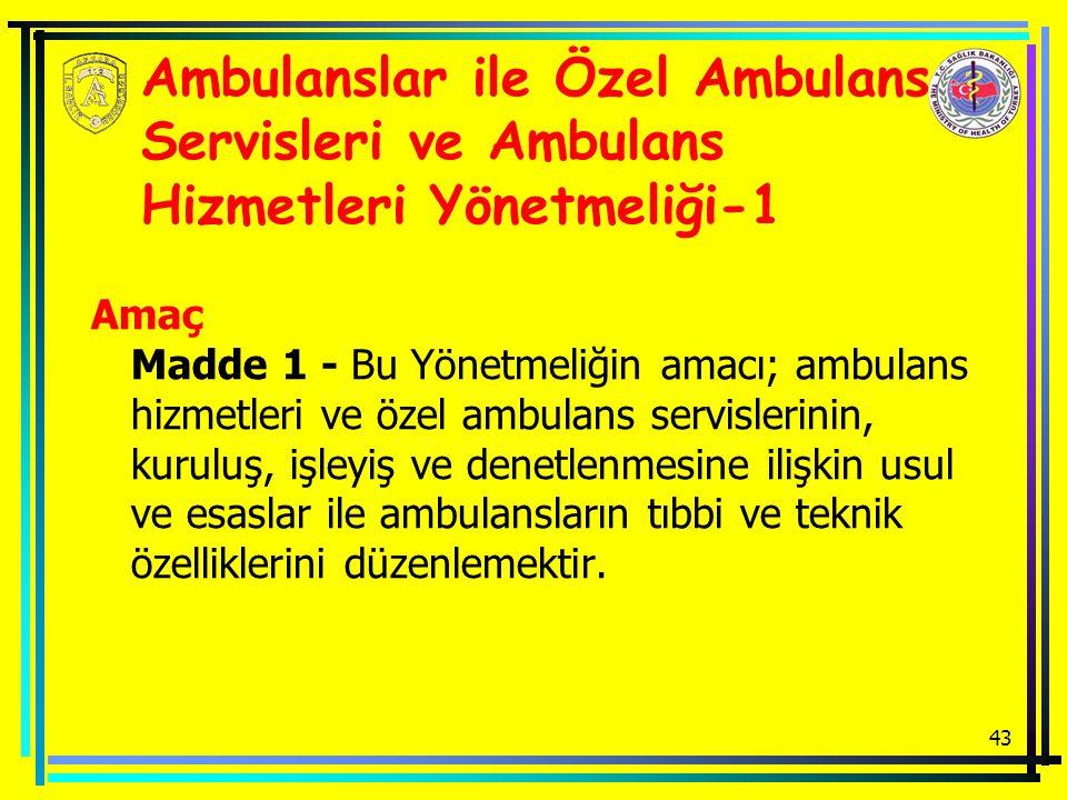 43 Ambulanslar ile Özel Ambulans Servisleri ve Ambulans Hizmetleri Yönetmeliği-1 Amaç Madde 1 - Bu Yönetmeliğin amacı; ambulans hizmetleri ve özel ambulans servislerinin, kuruluş, işleyiş ve denetlenmesine ilişkin usul ve esaslar ile ambulansların tıbbi ve teknik özelliklerini düzenlemektir.