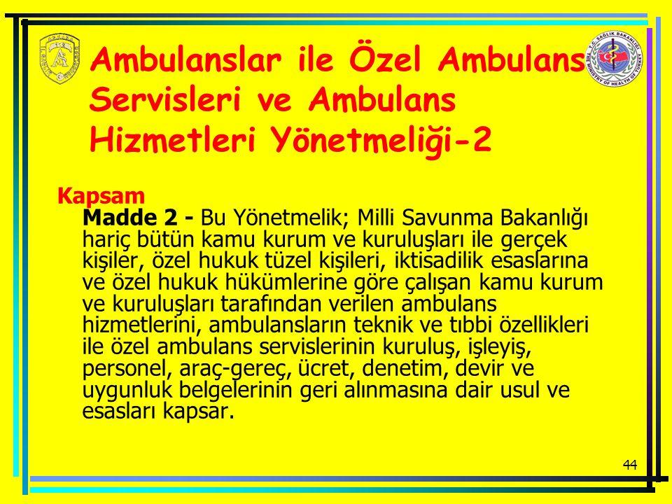 44 Ambulanslar ile Özel Ambulans Servisleri ve Ambulans Hizmetleri Yönetmeliği-2 Kapsam Madde 2 - Bu Yönetmelik; Milli Savunma Bakanlığı hariç bütün kamu kurum ve kuruluşları ile gerçek kişiler, özel hukuk tüzel kişileri, iktisadilik esaslarına ve özel hukuk hükümlerine göre çalışan kamu kurum ve kuruluşları tarafından verilen ambulans hizmetlerini, ambulansların teknik ve tıbbi özellikleri ile özel ambulans servislerinin kuruluş, işleyiş, personel, araç-gereç, ücret, denetim, devir ve uygunluk belgelerinin geri alınmasına dair usul ve esasları kapsar.