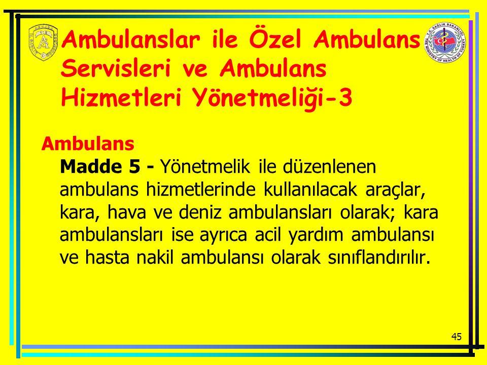 45 Ambulanslar ile Özel Ambulans Servisleri ve Ambulans Hizmetleri Yönetmeliği-3 Ambulans Madde 5 - Yönetmelik ile düzenlenen ambulans hizmetlerinde kullanılacak araçlar, kara, hava ve deniz ambulansları olarak; kara ambulansları ise ayrıca acil yardım ambulansı ve hasta nakil ambulansı olarak sınıflandırılır.