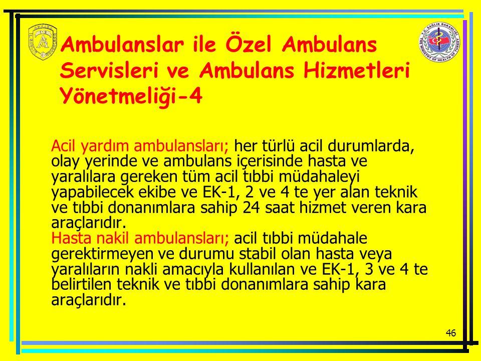 46 Ambulanslar ile Özel Ambulans Servisleri ve Ambulans Hizmetleri Yönetmeliği-4 Acil yardım ambulansları; her türlü acil durumlarda, olay yerinde ve ambulans içerisinde hasta ve yaralılara gereken tüm acil tıbbi müdahaleyi yapabilecek ekibe ve EK-1, 2 ve 4 te yer alan teknik ve tıbbi donanımlara sahip 24 saat hizmet veren kara araçlarıdır.