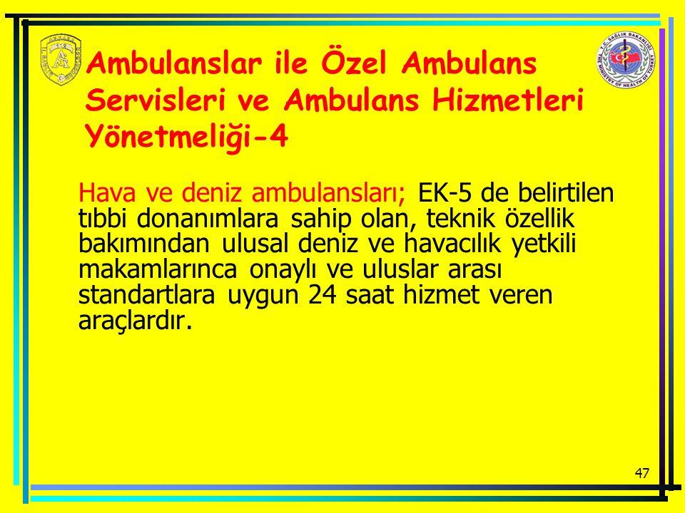 47 Ambulanslar ile Özel Ambulans Servisleri ve Ambulans Hizmetleri Yönetmeliği-4 Hava ve deniz ambulansları; EK-5 de belirtilen tıbbi donanımlara sahip olan, teknik özellik bakımından ulusal deniz ve havacılık yetkili makamlarınca onaylı ve uluslar arası standartlara uygun 24 saat hizmet veren araçlardır.