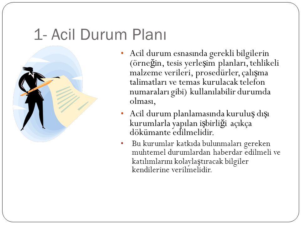 1- Acil Durum Planı Acil durum esnasında gerekli bilgilerin (örne ğ in, tesis yerle ş im planları, tehlikeli malzeme verileri, prosedürler, çalı ş ma
