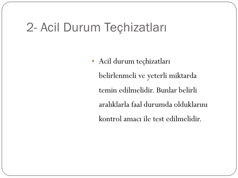 2- Acil Durum Teçhizatları Acil durum teçhizatları belirlenmeli ve yeterli miktarda temin edilmelidir. Bunlar belirli aralıklarla faal durumda oldukla