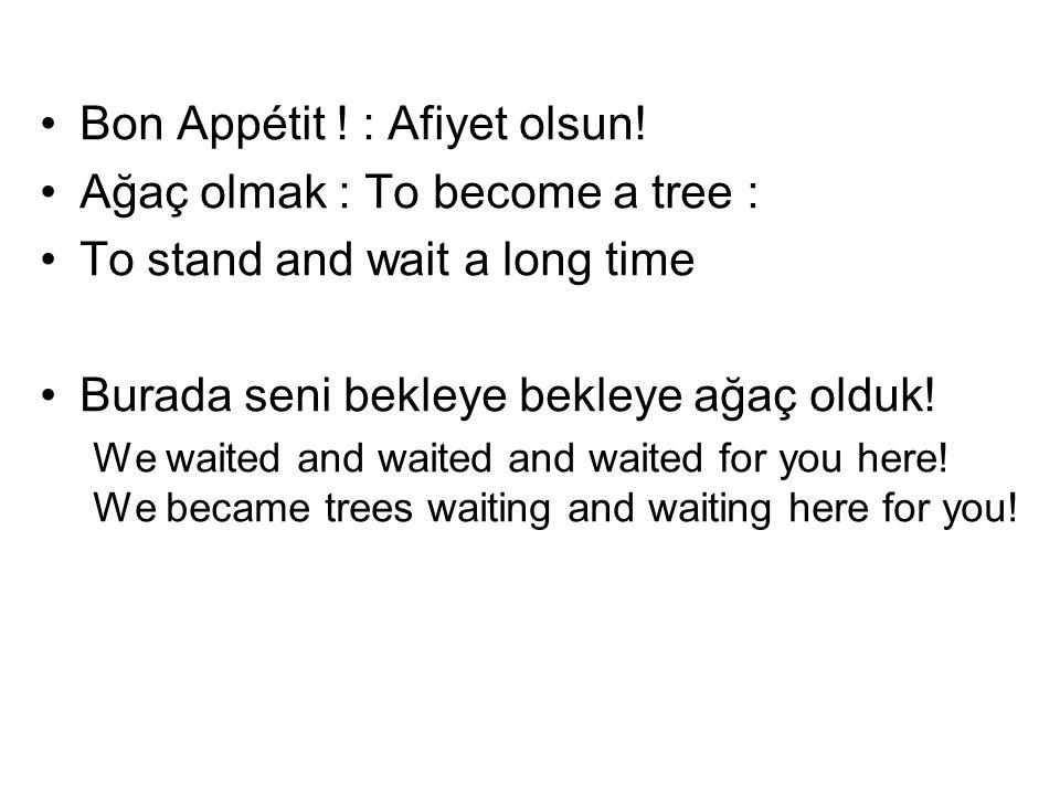 Bon Appétit ! : Afiyet olsun! Ağaç olmak : To become a tree : To stand and wait a long time Burada seni bekleye bekleye ağaç olduk! We waited and wait