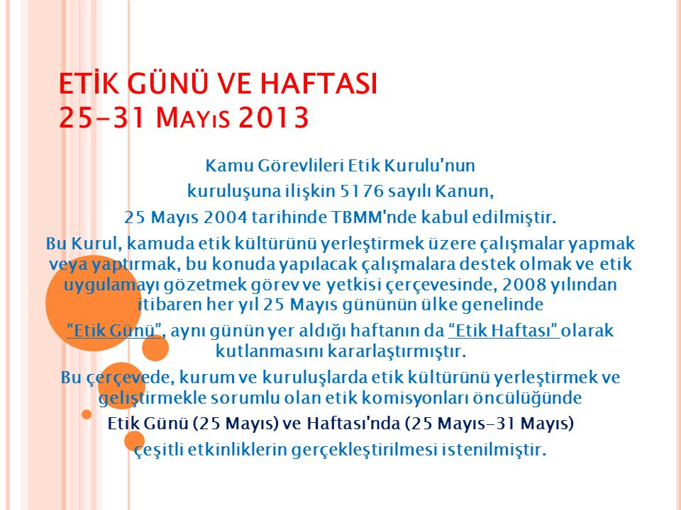 ETİK GÜNÜ VE HAFTASI 25-31 M AYıS 2013 Kamu Görevlileri Etik Kurulu'nun kuruluşuna ilişkin 5176 sayılı Kanun, 25 Mayıs 2004 tarihinde TBMM'nde kabul e