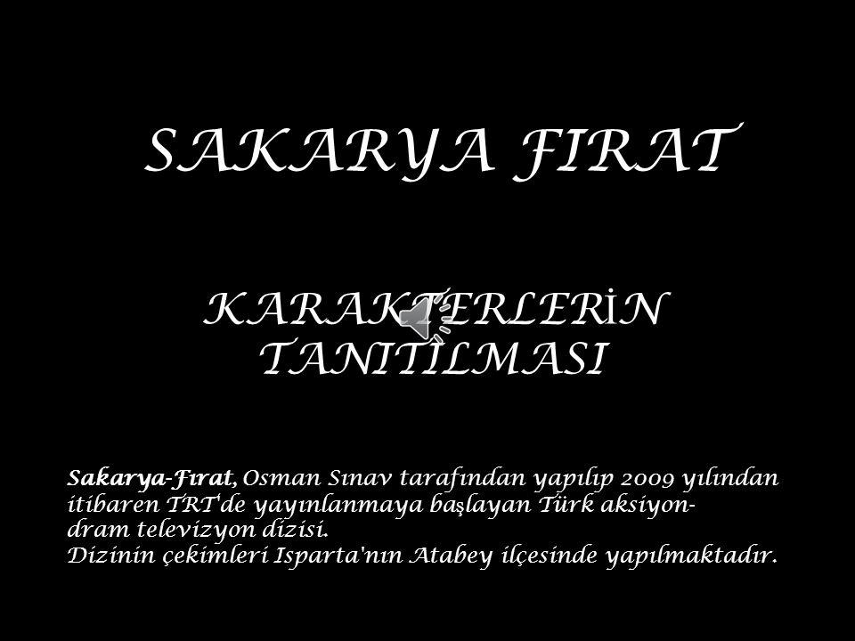 SAKARYA FIRAT KARAKTERLER İ N TANITILMASI Sakarya-Fırat, Osman Sınav tarafından yapılıp 2009 yılından itibaren TRT de yayınlanmaya ba ş layan Türk aksiyon- dram televizyon dizisi.