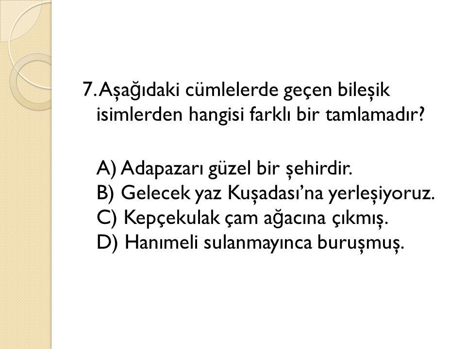7. Aşa ğ ıdaki cümlelerde geçen bileşik isimlerden hangisi farklı bir tamlamadır? A) Adapazarı güzel bir şehirdir. B) Gelecek yaz Kuşadası'na yerleşiy