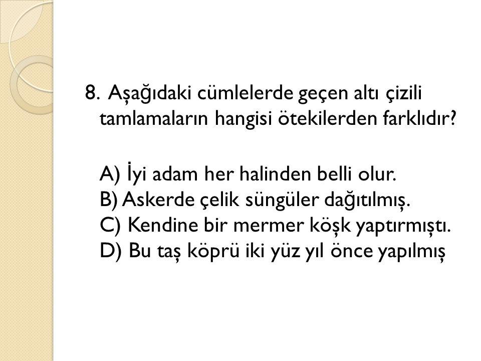 8. Aşa ğ ıdaki cümlelerde geçen altı çizili tamlamaların hangisi ötekilerden farklıdır? A) İ yi adam her halinden belli olur. B) Askerde çelik süngüle
