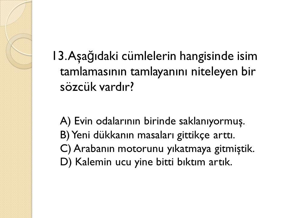 13. Aşa ğ ıdaki cümlelerin hangisinde isim tamlamasının tamlayanını niteleyen bir sözcük vardır? A) Evin odalarının birinde saklanıyormuş. B) Yeni dük