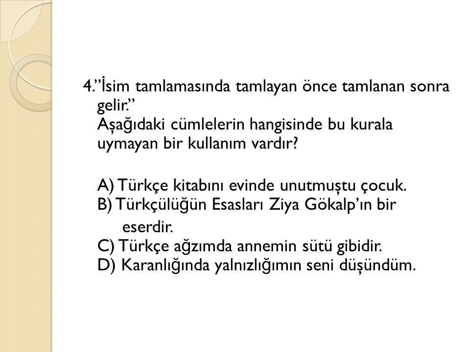 """4."""" İ sim tamlamasında tamlayan önce tamlanan sonra gelir."""" Aşa ğ ıdaki cümlelerin hangisinde bu kurala uymayan bir kullanım vardır? A) Türkçe kitabın"""
