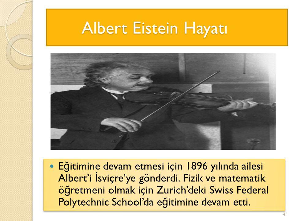 Albert Eistein Hayatı Albert Eistein Hayatı E ğ itimine devam etmesi için 1896 yılında ailesi Albert'i İ sviçre'ye gönderdi. Fizik ve matematik ö ğ re