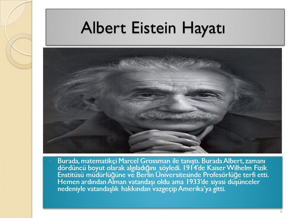 Albert Eistein Hayatı Albert Eistein Hayatı Burada, matematikçi Marcel Grossman ile tanıştı. Burada Albert, zamanı dördüncü boyut olarak algıladı ğ ın