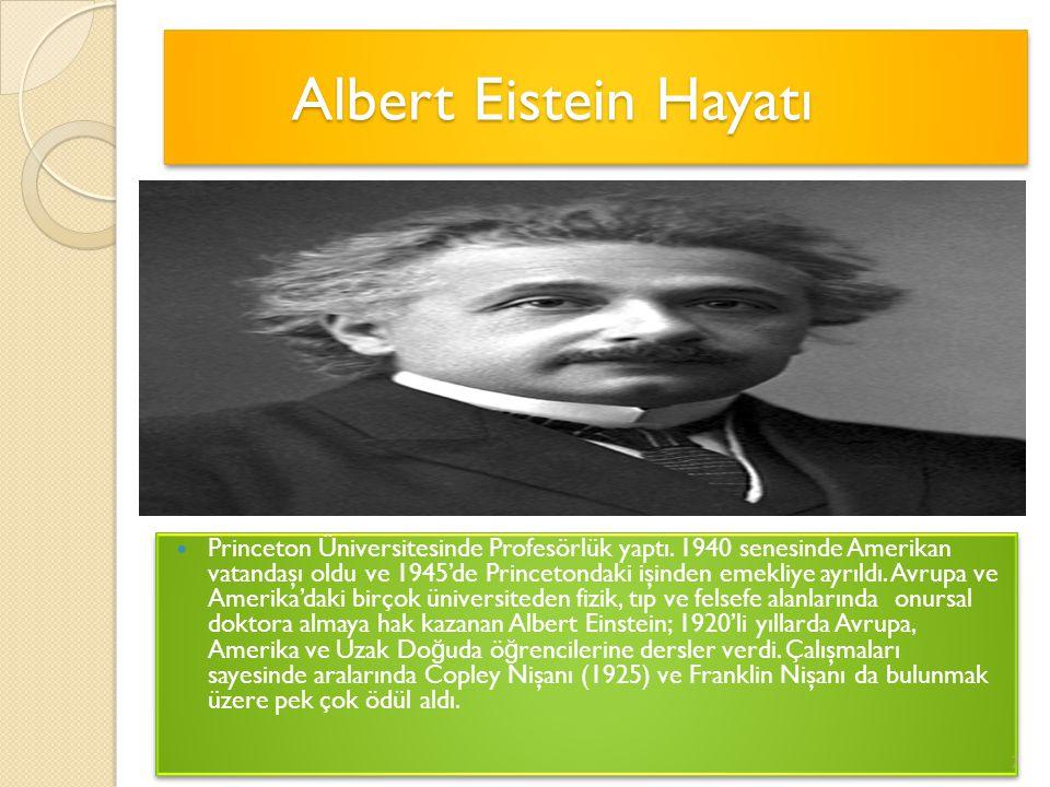 Albert Eistein Hayatı Albert Eistein Hayatı Albert Eistein Hayatı Princeton Üniversitesinde Profesörlük yaptı. 1940 senesinde Amerikan vatandaşı oldu