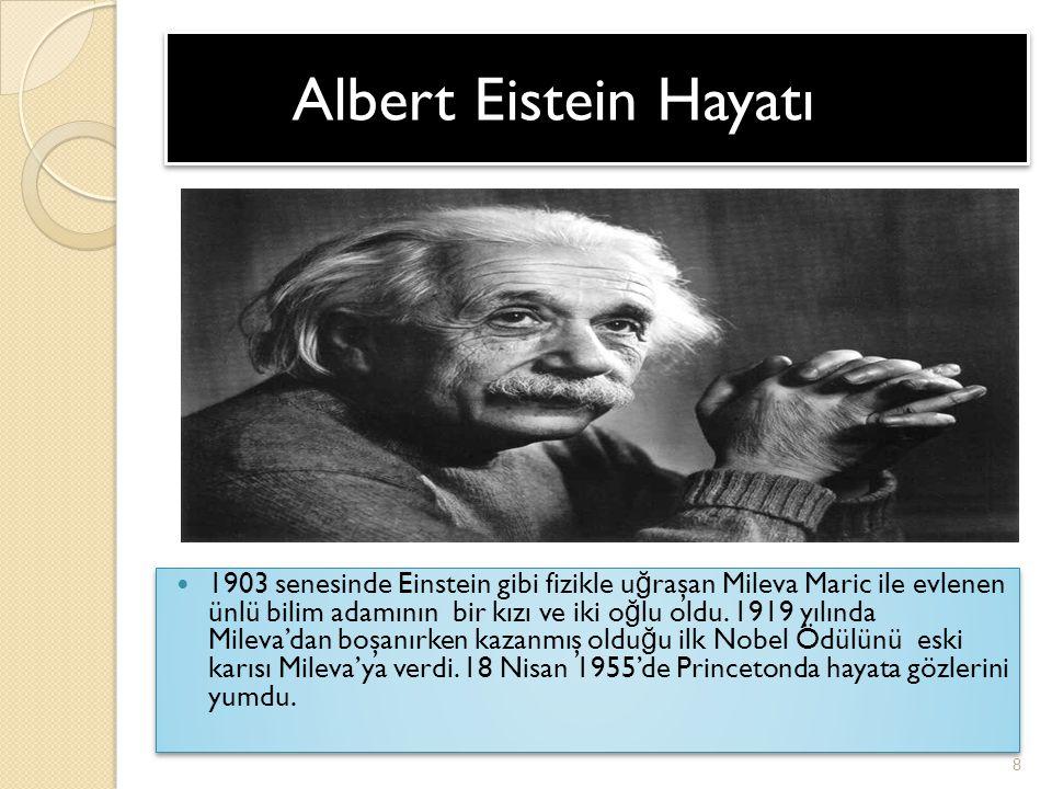 Albert Eistein Hayatı Albert Eistein Hayatı 1903 senesinde Einstein gibi fizikle u ğ raşan Mileva Maric ile evlenen ünlü bilim adamının bir kızı ve ik