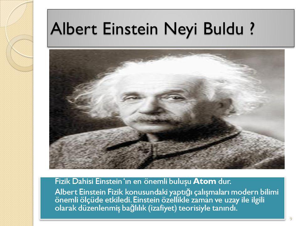 Albert Einstein Neyi Buldu ? Fizik Dahisi Einstein 'ın en önemli buluşu Atom dur. Albert Einstein Fizik konusundaki yaptı ğ ı çalışmaları modern bilim