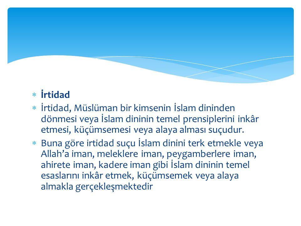  İrtidad  İrtidad, Müslüman bir kimsenin İslam dininden dönmesi veya İslam dininin temel prensiplerini inkâr etmesi, küçümsemesi veya alaya alması suçudur.