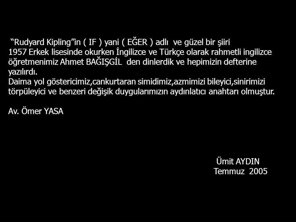 Rudyard Kipling in ( IF ) yani ( EĞER ) adlı ve güzel bir şiiri 1957 Erkek lisesinde okurken İngilizce ve Türkçe olarak rahmetli ingilizce öğretmenimiz Ahmet BAĞIŞGİL den dinlerdik ve hepimizin defterine yazılırdı.