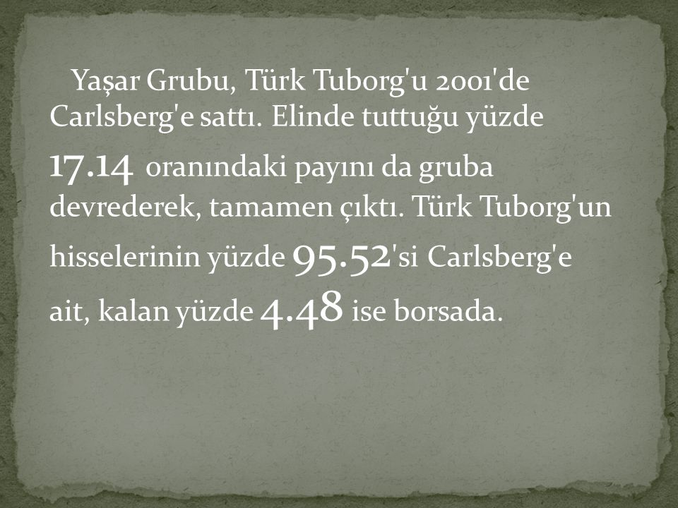 Yaşar Grubu, Türk Tuborg'u 2001'de Carlsberg'e sattı. Elinde tuttuğu yüzde 17.14 oranındaki payını da gruba devrederek, tamamen çıktı. Türk Tuborg'un