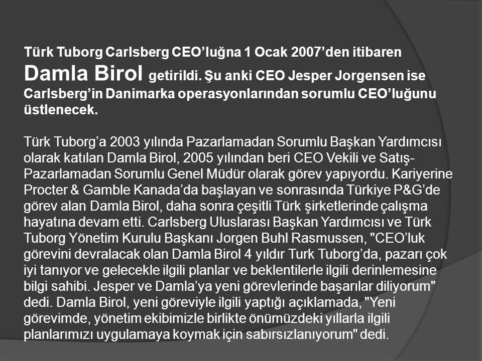 Türk Tuborg Carlsberg CEO'luğna 1 Ocak 2007'den itibaren Damla Birol getirildi. Şu anki CEO Jesper Jorgensen ise Carlsberg'in Danimarka operasyonların