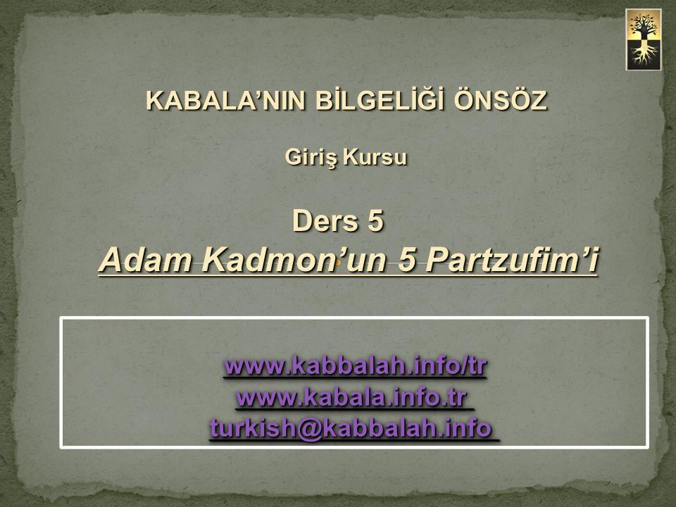 Ders 5 Adam Kadmon'un 5 Partzufim'i KABALA'NIN BİLGELİĞİ ÖNSÖZ Giriş Kursu www.kabbalah.info/tr www.kabala.info.tr www.kabbalah.info/tr www.kabala.inf