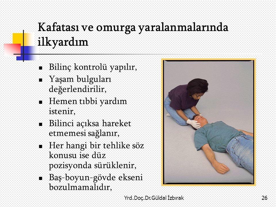 Yrd.Doç.Dr.Güldal İzbırak26 Kafatası ve omurga yaralanmalarında ilkyardım Bilinç kontrolü yapılır, Yaşam bulguları değerlendirilir, Hemen tıbbi yardım istenir, Bilinci açıksa hareket etmemesi sağlanır, Her hangi bir tehlike söz konusu ise düz pozisyonda sürüklenir, Baş-boyun-gövde ekseni bozulmamalıdır,