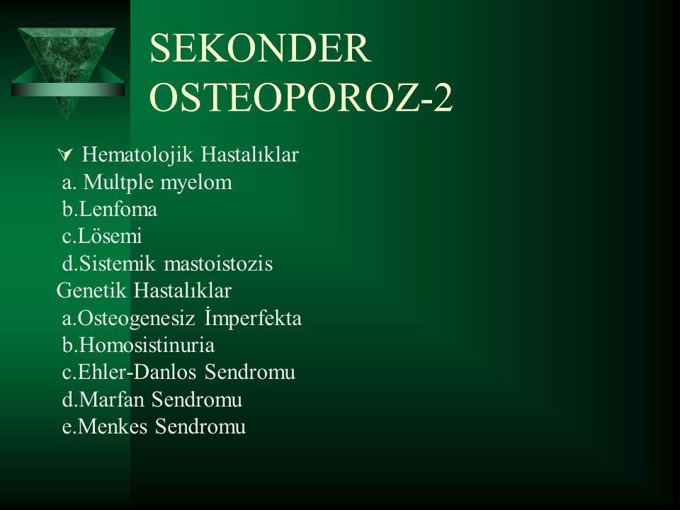 SEKONDER OSTEOPOROZ-1  İmmobilizasyopn  Kronik alkolizm  İdiyopatik Jüvenil Osteoporoz  Endokrin Hastalıklar a.Cushing b.Hiperparatiroidi c.Hipertroidi d.Hipogonadizm e.Diabetes Mellitus f.Addison Hastalığı